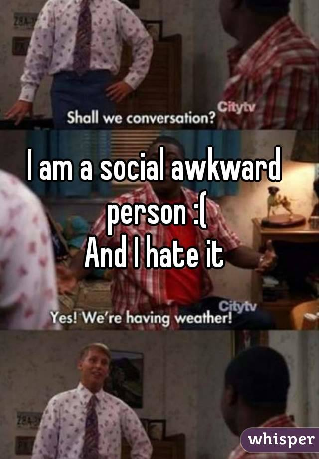 I am a social awkward person :( And I hate it
