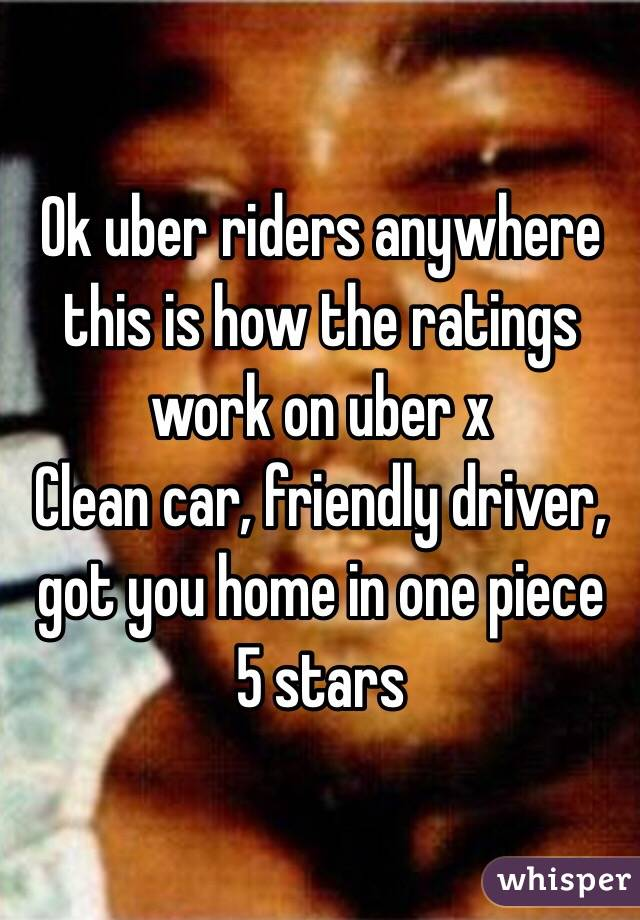 Ok uber riders anywhere this is how the ratings work on uber x Clean car, friendly driver,  got you home in one piece 5 stars