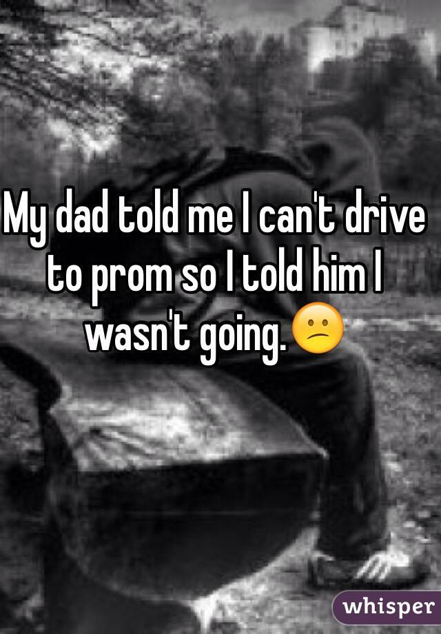 My dad told me I can't drive to prom so I told him I wasn't going.😕