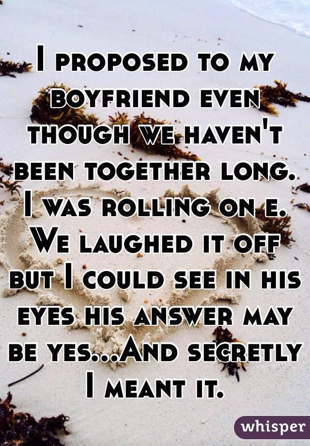 I proposed to my boyfriend even though we haven't been together long. I was rolling on e. We laughed it off but I could see in his eyes his answer may be yes...And secretly I meant it.