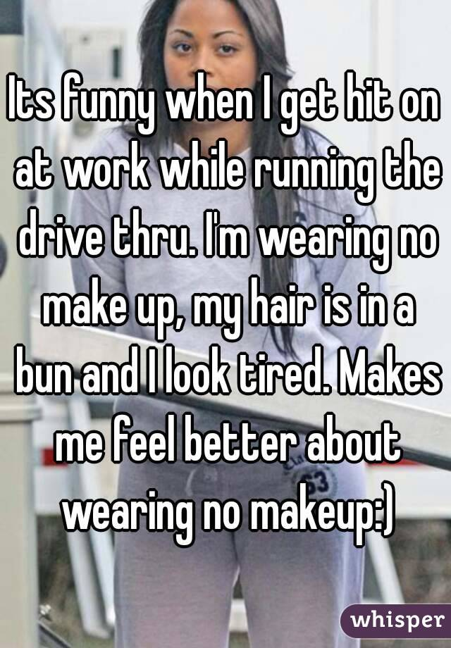 Its funny when I get hit on at work while running the drive thru. I'm wearing no make up, my hair is in a bun and I look tired. Makes me feel better about wearing no makeup:)