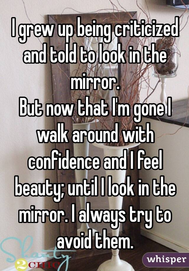 I grew up being criticized and told to look in the mirror. But now that I'm gone I walk around with confidence and I feel beauty; until I look in the mirror. I always try to avoid them.