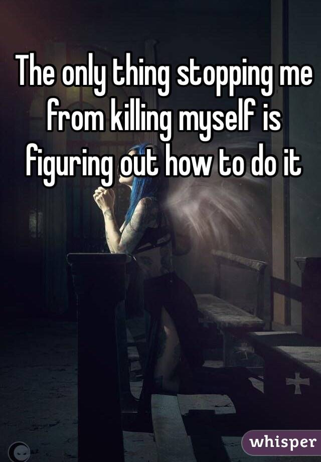 The only thing stopping me from killing myself is figuring out how to do it