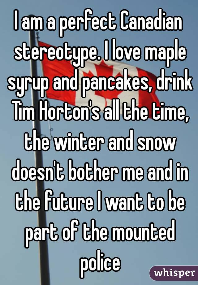 I am a perfect Canadian stereotype. I love maple syrup and pancakes, drink Tim Horton's all the time, the winter and snow doesn't bother me and in the future I want to be part of the mounted police