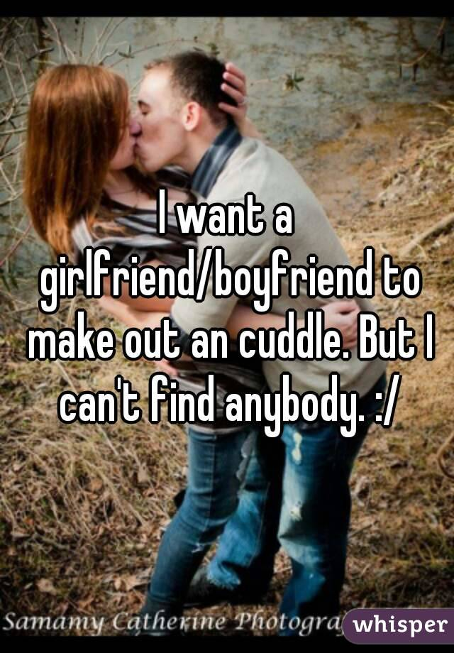 I want a girlfriend/boyfriend to make out an cuddle. But I can't find anybody. :/