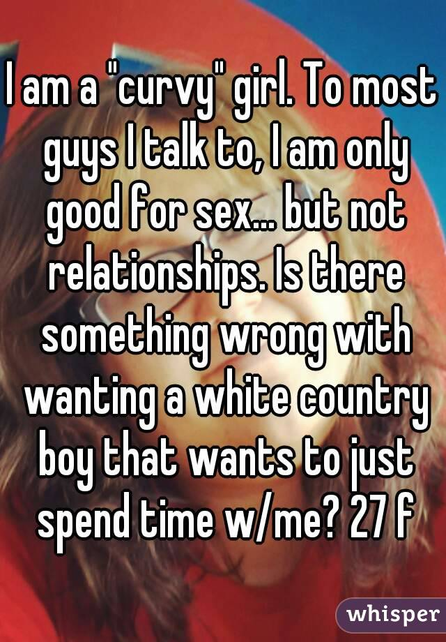 """I am a """"curvy"""" girl. To most guys I talk to, I am only good for sex... but not relationships. Is there something wrong with wanting a white country boy that wants to just spend time w/me? 27 f"""
