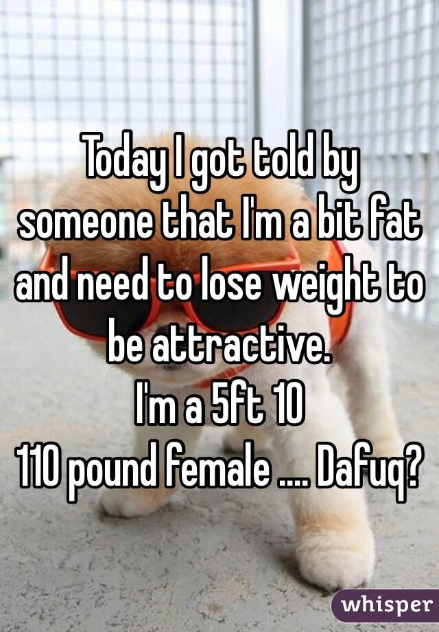 Today I got told by someone that I'm a bit fat and need to lose weight to be attractive.  I'm a 5ft 10 110 pound female .... Dafuq?