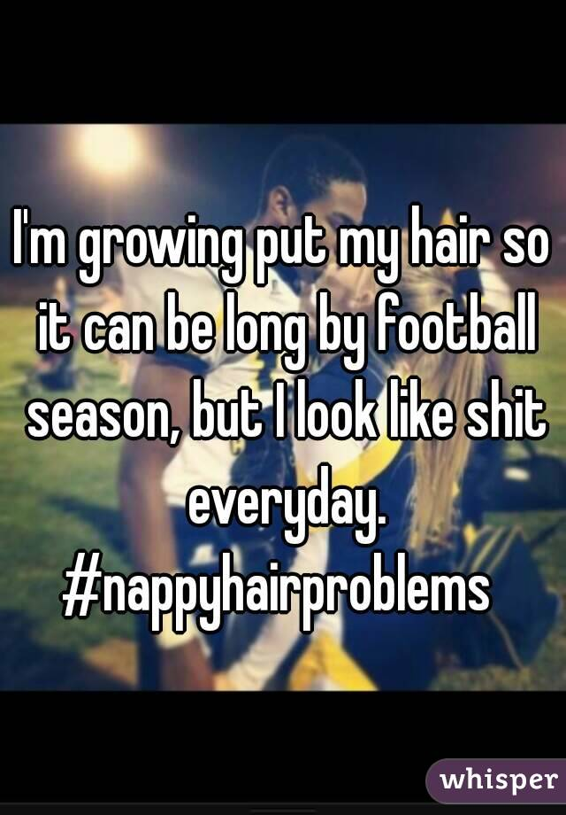 I'm growing put my hair so it can be long by football season, but I look like shit everyday. #nappyhairproblems