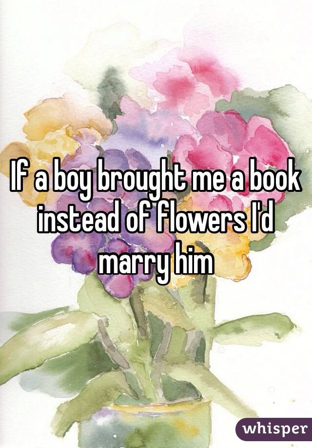 a boy brought me a book instead of flowers Id marry him