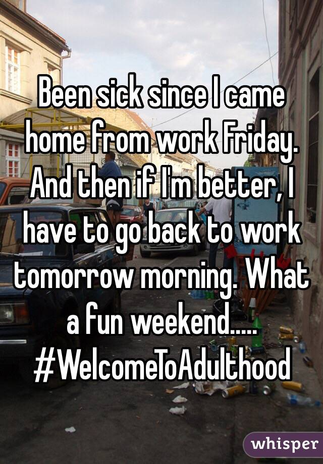 Been sick since I came home from work Friday. And then if I'm better, I have to go back to work tomorrow morning. What a fun weekend..... #WelcomeToAdulthood