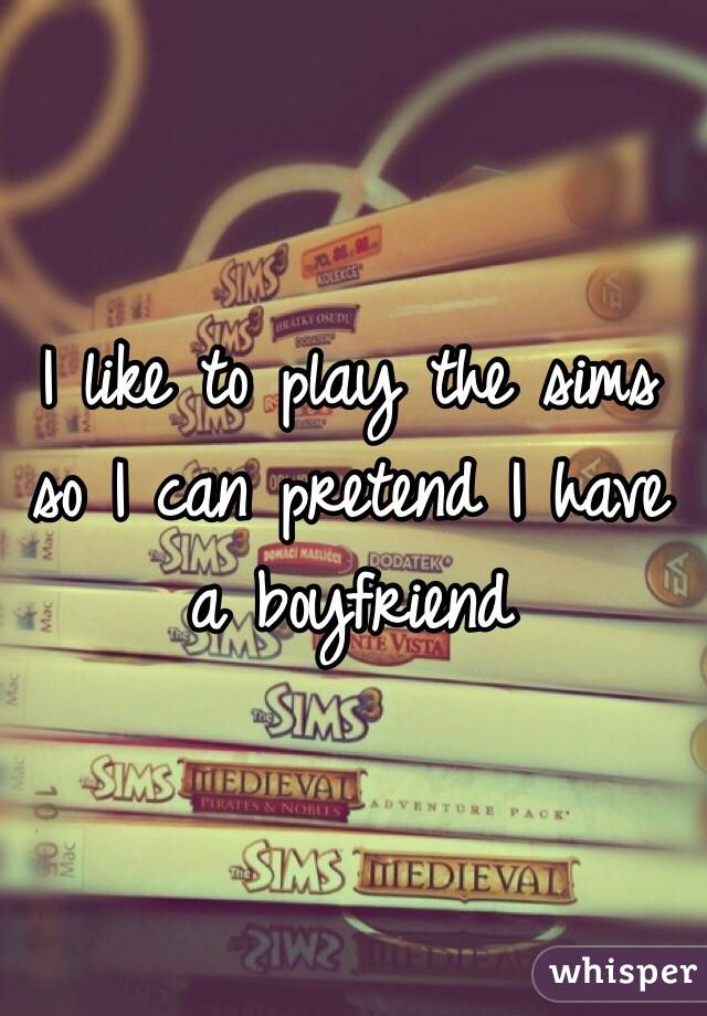 I like to play the sims so I can pretend I have a boyfriend