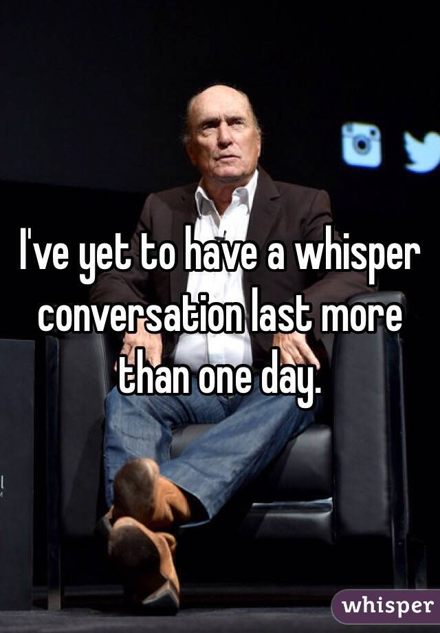I've yet to have a whisper conversation last more than one day.