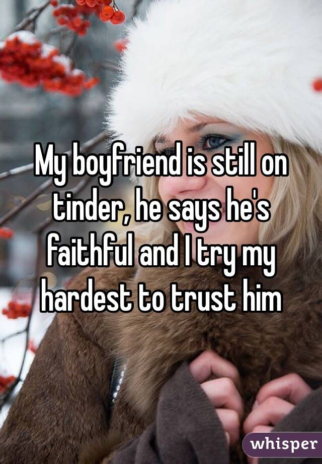 My boyfriend is still on tinder, he says he's faithful and I try my hardest to trust him