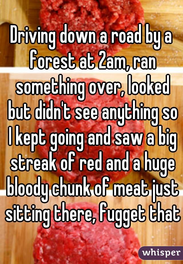 Driving down a road by a forest at 2am, ran something over, looked but didn't see anything so I kept going and saw a big streak of red and a huge bloody chunk of meat just sitting there, fugget that
