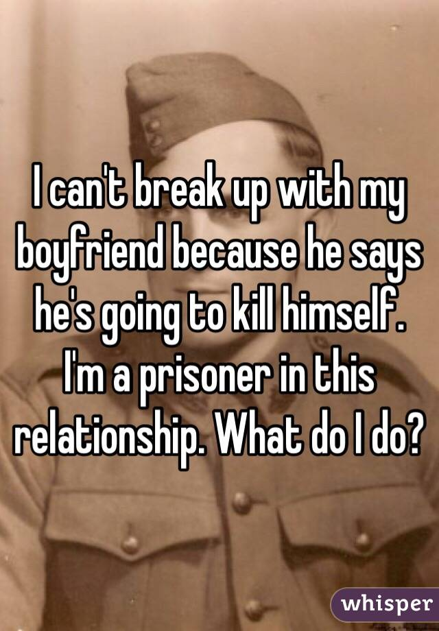 I can't break up with my boyfriend because he says he's going to kill himself. I'm a prisoner in this relationship. What do I do?