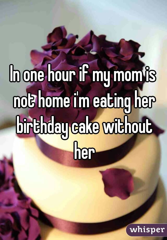 In one hour if my mom is not home i'm eating her birthday cake without her