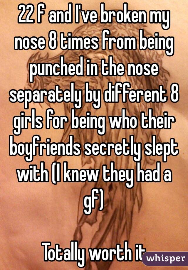 22 f and I've broken my nose 8 times from being punched in the nose separately by different 8 girls for being who their boyfriends secretly slept with (I knew they had a gf)  Totally worth it