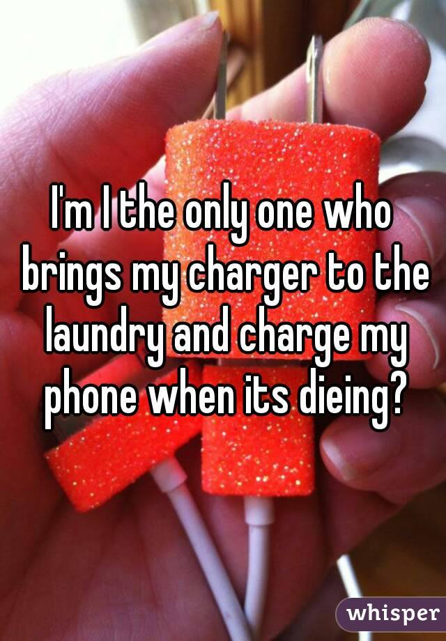 I'm I the only one who brings my charger to the laundry and charge my phone when its dieing?