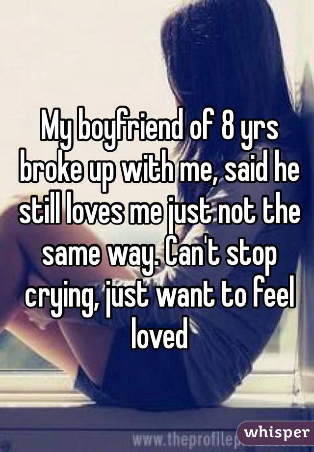 My boyfriend of 8 yrs broke up with me, said he still loves me just not the same way. Can't stop crying, just want to feel loved