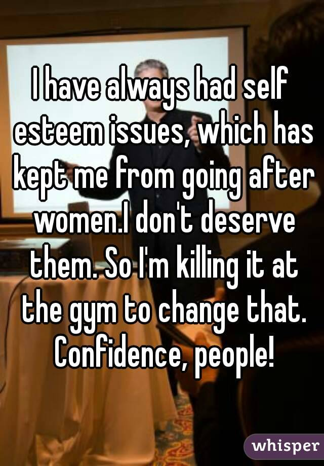 I have always had self esteem issues, which has kept me from going after women.I don't deserve them. So I'm killing it at the gym to change that. Confidence, people!