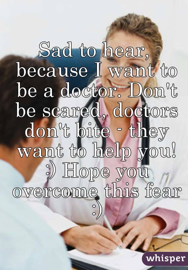 to hear, because I want to be a doctor. Don't be scared, doctors don't