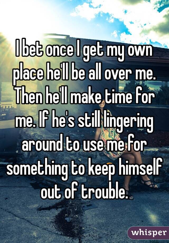 I bet once I get my own place he'll be all over me. Then he'll make time for me. If he's still lingering around to use me for something to keep himself out of trouble.