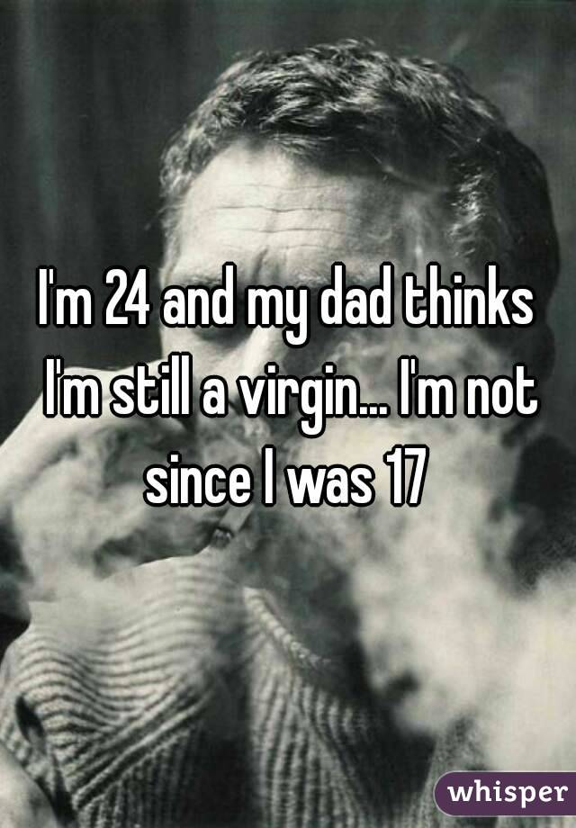 my dad think im still a virgin