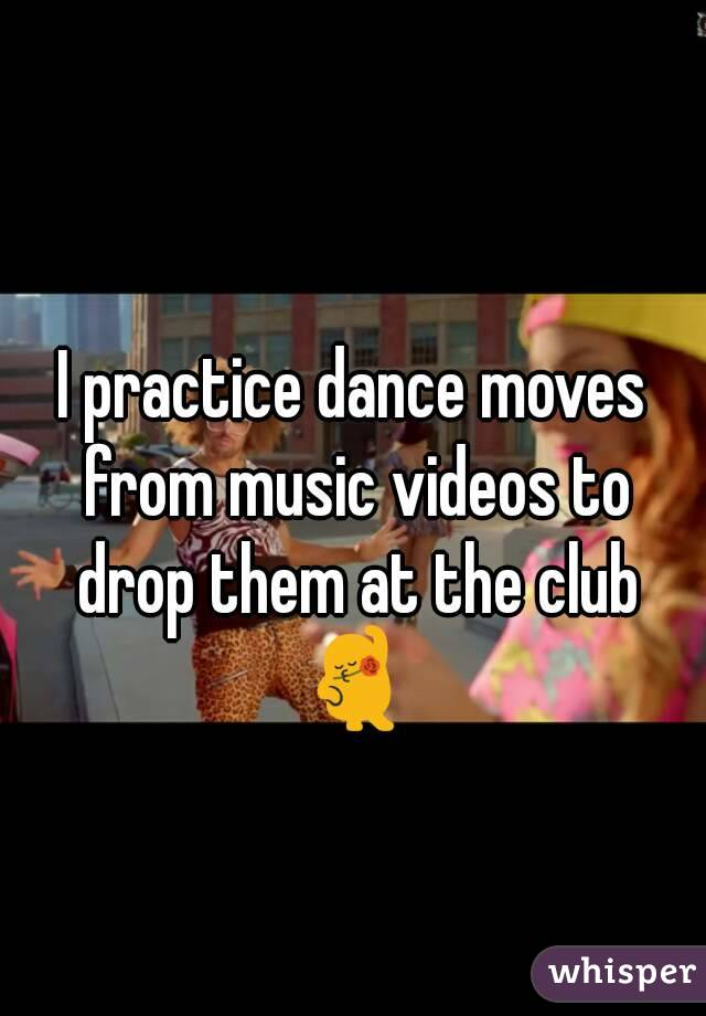 I practice dance moves from music videos to drop them at the club 💃