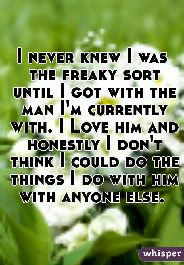 I never knew I was the freaky sort until I got with the man I'm currently with. I Love him and honestly I don't think I could do the things I do with him with anyone else.