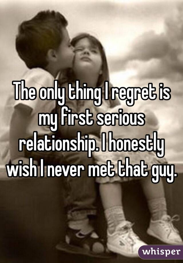 The only thing I regret is my first serious relationship. I honestly wish I never met that guy.