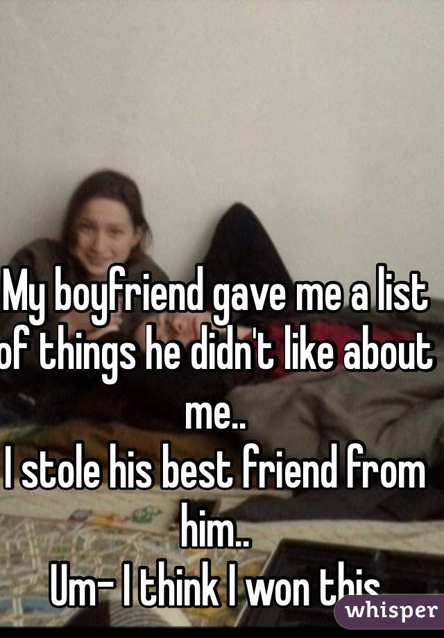 My boyfriend gave me a list of things he didn't like about me.. I stole his best friend from him..  Um- I think I won this