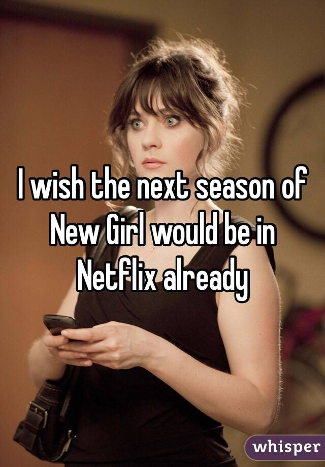 I wish the next season of New Girl would be in Netflix already