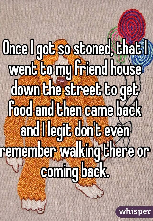 Once I got so stoned, that I went to my friend house down the street to get food and then came back and I legit don't even remember walking there or coming back.