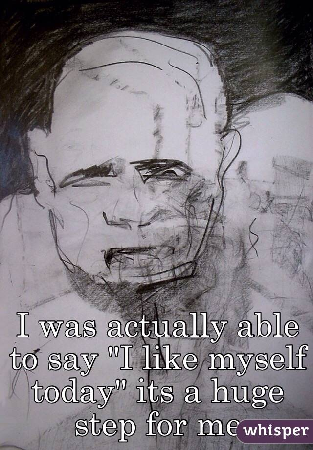 """I was actually able to say """"I like myself today"""" its a huge step for me"""