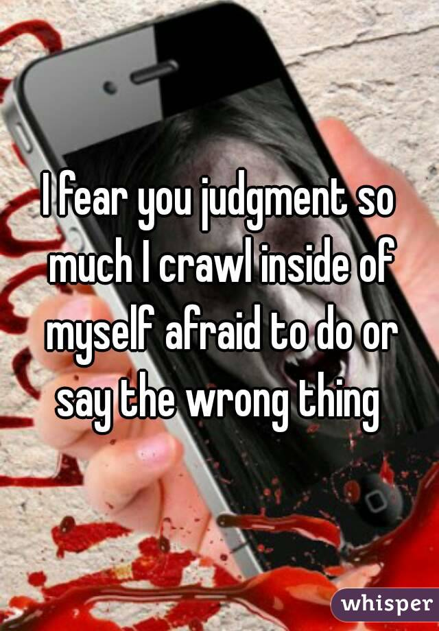 I fear you judgment so much I crawl inside of myself afraid to do or say the wrong thing