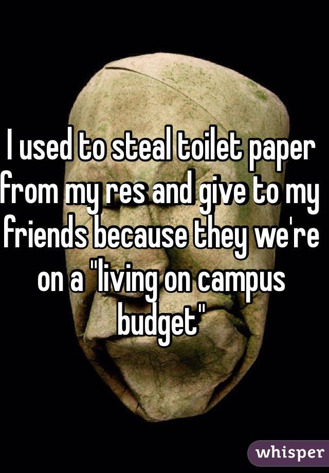 "I used to steal toilet paper from my res and give to my friends because they we're on a ""living on campus budget"""