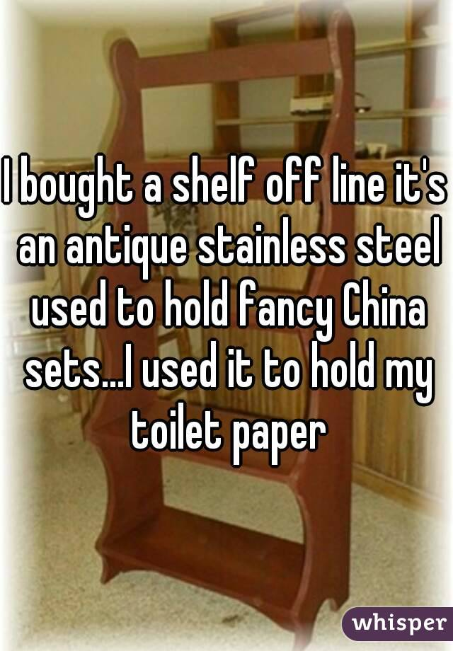 I bought a shelf off line it's an antique stainless steel used to hold fancy China sets...I used it to hold my toilet paper