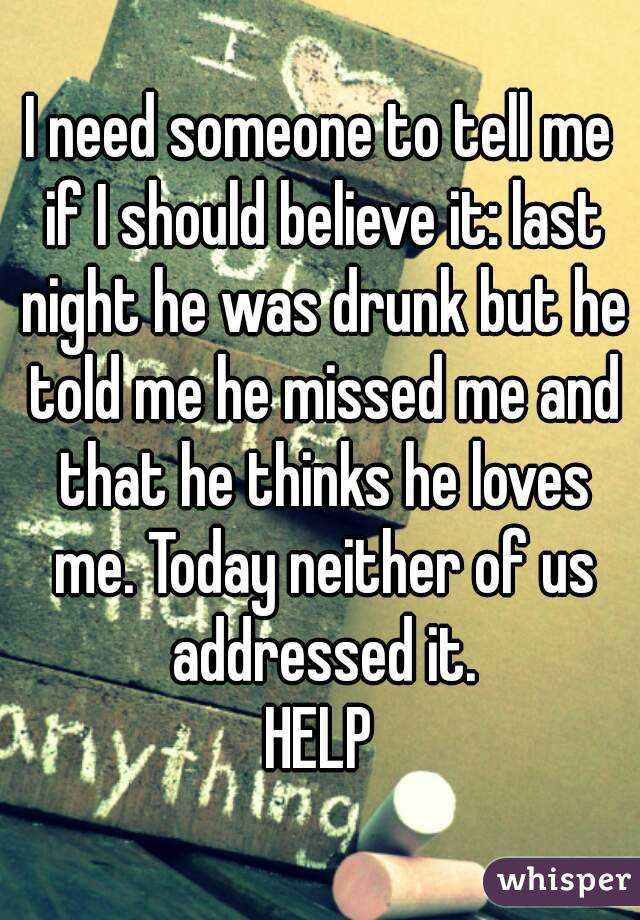 I need someone to tell me if I should believe it: last night he was drunk but he told me he missed me and that he thinks he loves me. Today neither of us addressed it. HELP