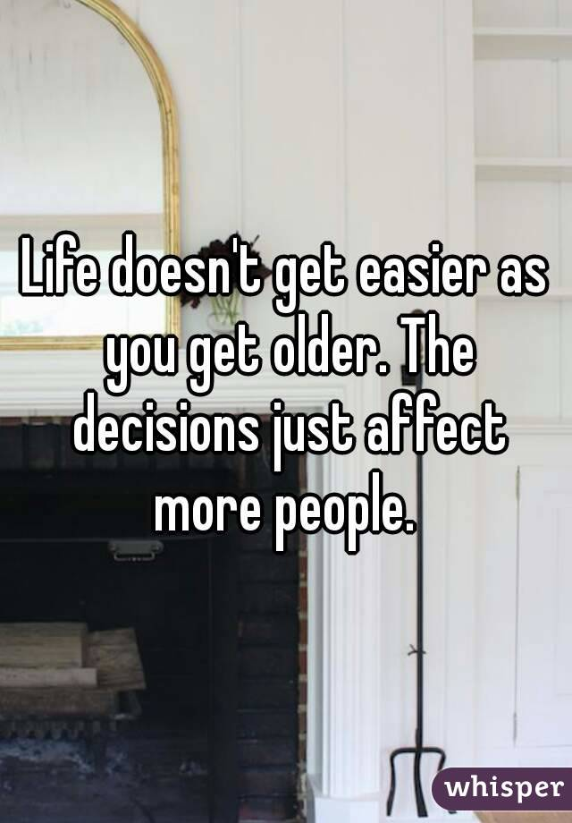 Life doesn't get easier as you get older. The decisions just affect more people.