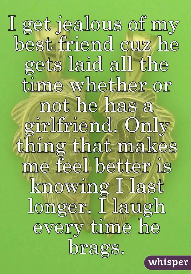 I get jealous of my best friend cuz he gets laid all the time whether or not he has a girlfriend. Only thing that makes me feel better is knowing I last longer. I laugh every time he brags.