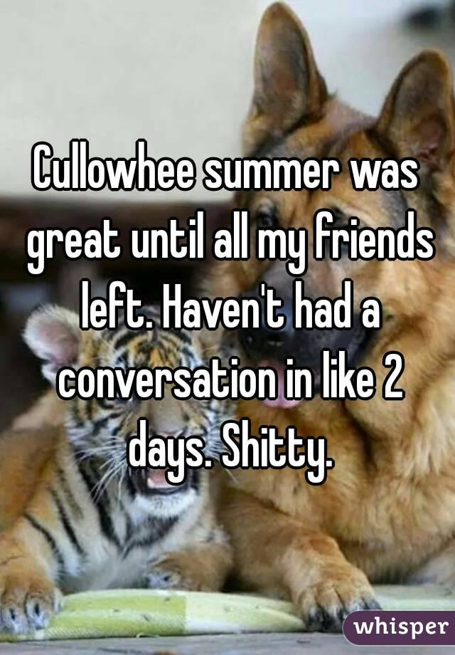 Cullowhee summer was great until all my friends left. Haven't had a conversation in like 2 days. Shitty.