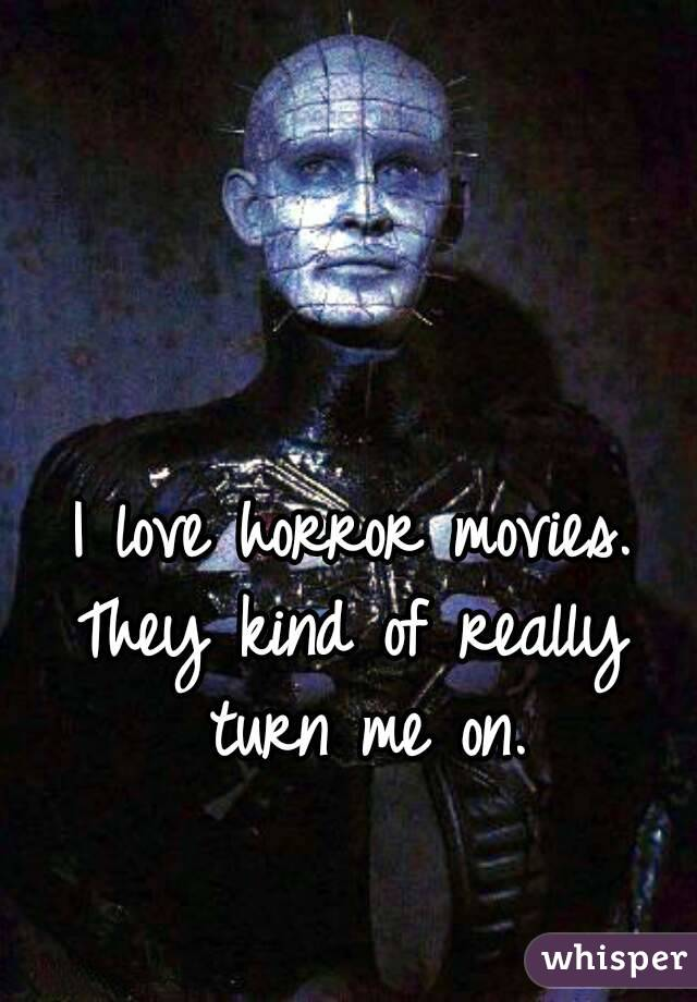 I love horror movies. They kind of really turn me on.