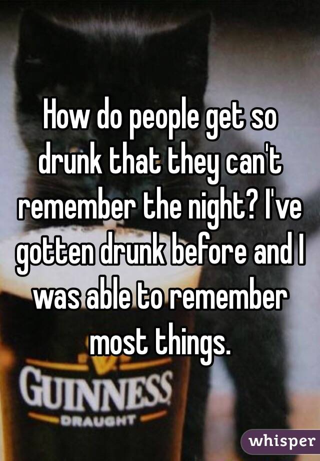 How do people get so drunk that they can't remember the night? I've gotten drunk before and I was able to remember most things.
