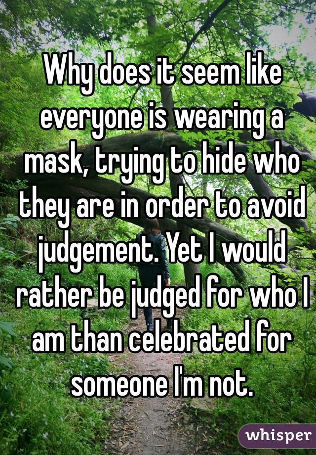 Why does it seem like everyone is wearing a mask, trying to hide who they are in order to avoid judgement. Yet I would rather be judged for who I am than celebrated for someone I'm not.