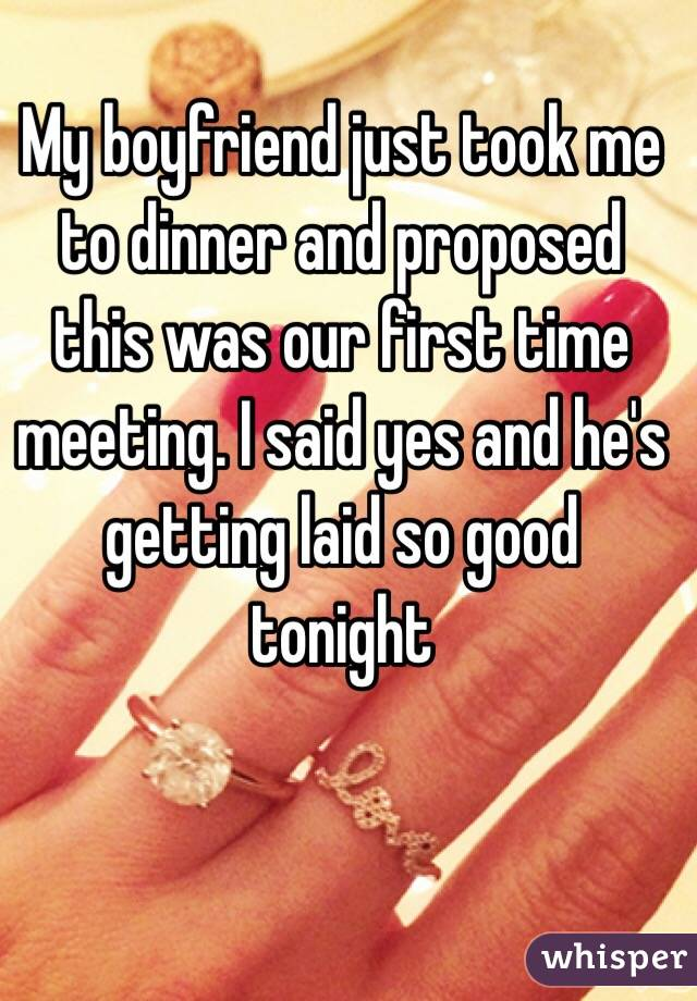My boyfriend just took me to dinner and proposed this was our first time meeting. I said yes and he's getting laid so good tonight