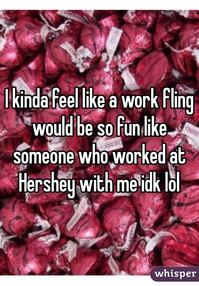 I kinda feel like a work fling would be so fun like someone who worked at Hershey with me idk lol