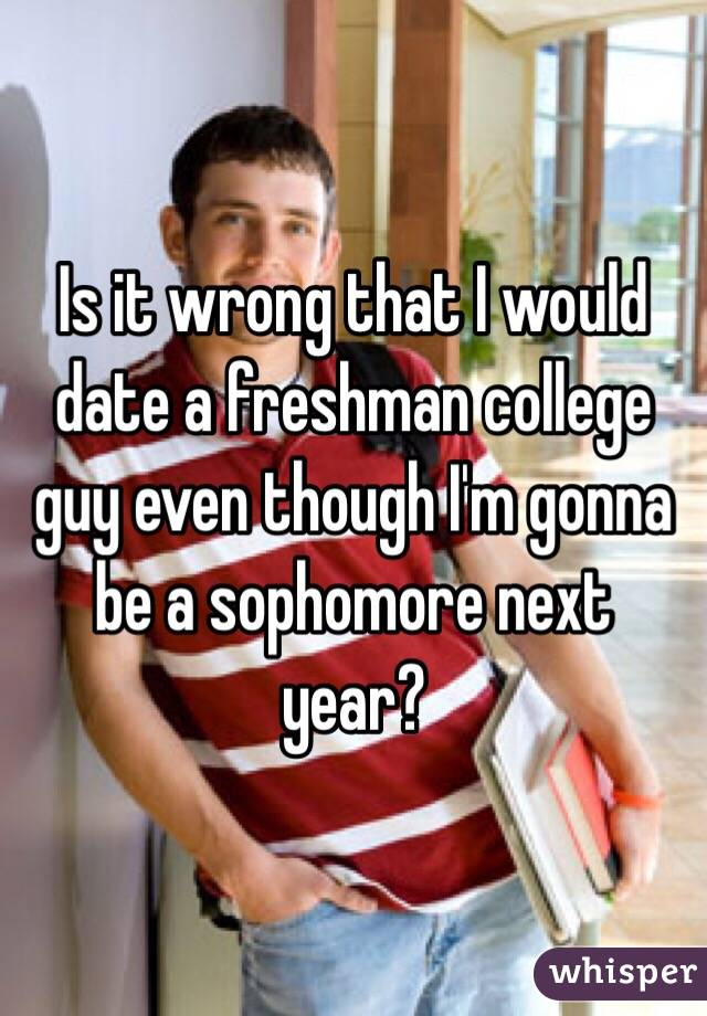 Is it wrong that I would date a freshman college guy even though I'm gonna be a sophomore next year?