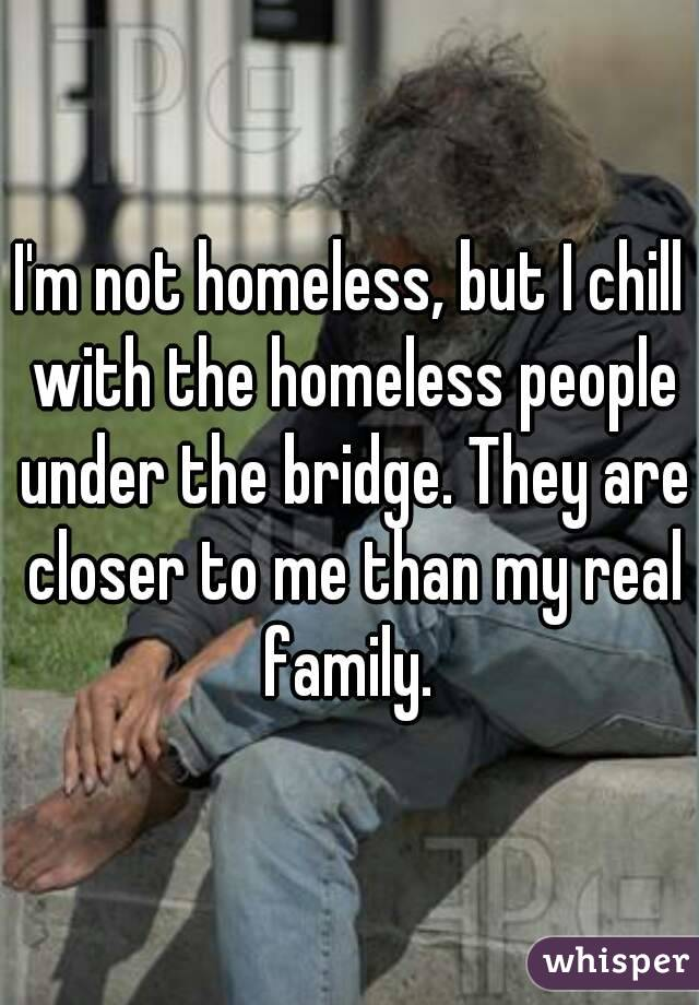 I'm not homeless, but I chill with the homeless people under the bridge. They are closer to me than my real family.