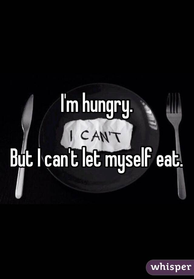 I'm hungry.  But I can't let myself eat.