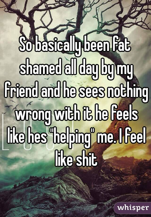 """So basically been fat shamed all day by my friend and he sees nothing wrong with it he feels like hes """"helping"""" me. I feel like shit"""
